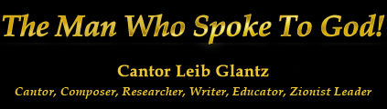 The Man Who Spoke To God - Cantor Leib Glantz - Cantor, Composer, Researcher, Writer, Educator, Zionist leader.